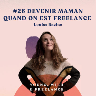 26. Devenir maman quand on est freelance – avec Louise Racine