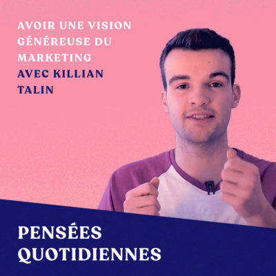 Avoir une vision plus généreuse du marketing – avec Killian Talin